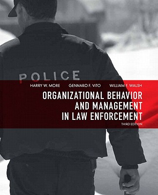 Organizational Behavior and Management in Law Enforcement By More, Harry W., Ph.D./ Vito, Gennaro F., Ph.D./ Walsh, William F., Ph.D.